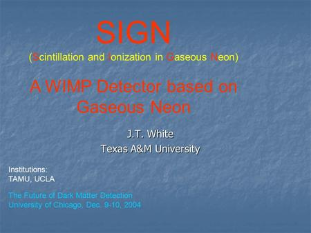 J.T. White Texas A&M University SIGN (Scintillation and Ionization in Gaseous Neon) A WIMP Detector based on Gaseous Neon The Future of Dark Matter Detection.