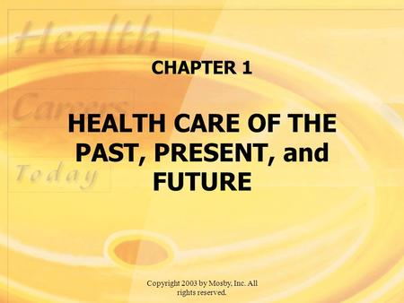 Copyright 2003 by Mosby, Inc. All rights reserved. CHAPTER 1 HEALTH CARE OF THE PAST, PRESENT, and FUTURE.