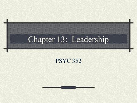 Chapter 13: Leadership PSYC 352. Overview Leadership vs. management Major topics in leadership Theoretical approaches to leadership Points of convergence.