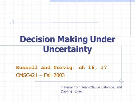 Decision Making Under Uncertainty Russell and Norvig: ch 16, 17 CMSC421 – Fall 2003 material from Jean-Claude Latombe, and Daphne Koller.