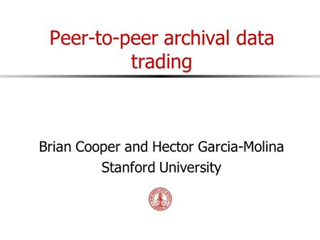 Peer-to-peer archival data trading Brian Cooper and Hector Garcia-Molina Stanford University.