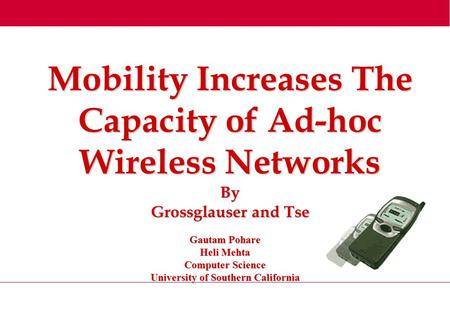 Mobility Increases The Capacity of Ad-hoc Wireless Networks By Grossglauser and Tse Gautam Pohare Heli Mehta Computer Science University of Southern California.