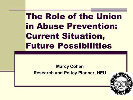 The Role of the Union in Abuse Prevention: Current Situation, Future Possibilities Marcy Cohen Research and Policy Planner, HEU.