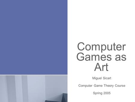 Computer Games as Art Miguel Sicart Computer Game Theory Course Spring 2005.