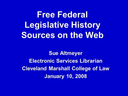 Free Federal Legislative History Sources on the Web Sue Altmeyer Electronic Services Librarian Cleveland Marshall College of Law January 10, 2008.