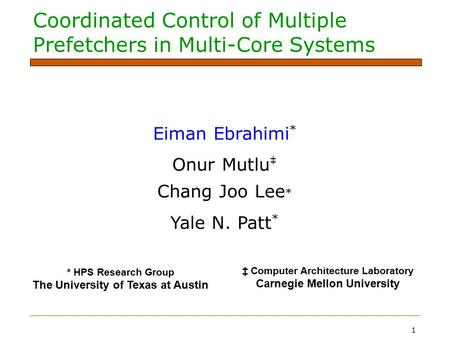 1 Coordinated Control of Multiple Prefetchers in Multi-Core Systems Eiman Ebrahimi * Onur Mutlu ‡ Chang Joo Lee * Yale N. Patt * * HPS Research Group The.