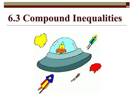 6.3 Compound Inequalities. Learning Goal for Focus 2 (HS.A-CED.A.1, 2 & 3, HS.A-REI.A.1, HS.A-REI.B.3): The student will create equations from multiple.