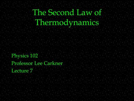 The Second Law of Thermodynamics Physics 102 Professor Lee Carkner Lecture 7.