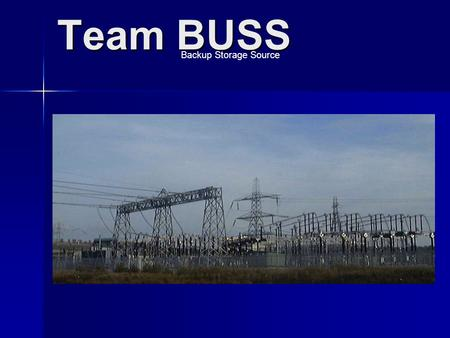 Team BUSS Backup Storage Source. Team BUSS Idaho Power Company Backup Storage Source Project Title Extra High Voltage (EHV) Station Second DC Storage.