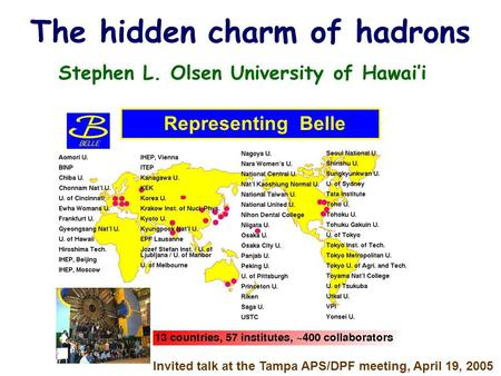 The hidden charm of hadrons Stephen L. Olsen University of Hawai'i Representing Belle Invited talk at the Tampa APS/DPF meeting, April 19, 2005.