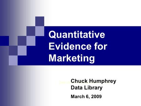 Quantitative Evidence for Marketing Data Library, Rutherford North 1 st Floor Chuck Humphrey Data Library March 6, 2009.