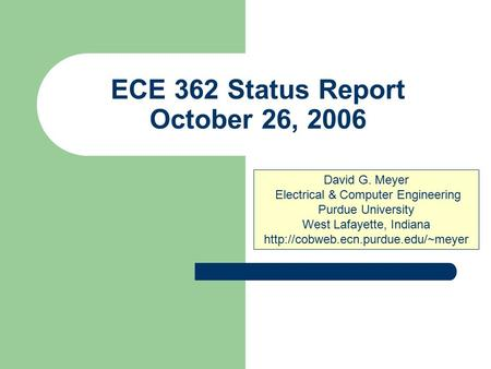 ECE 362 Status Report October 26, 2006 David G. Meyer Electrical & Computer Engineering Purdue University West Lafayette, Indiana