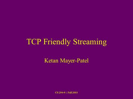 CS 294-9 :: Fall 2003 TCP Friendly Streaming Ketan Mayer-Patel.