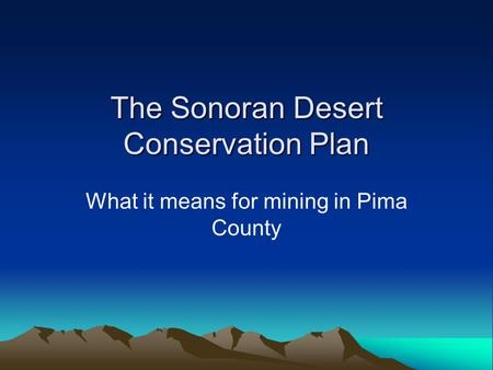 The Sonoran Desert Conservation Plan What it means for mining in Pima County.