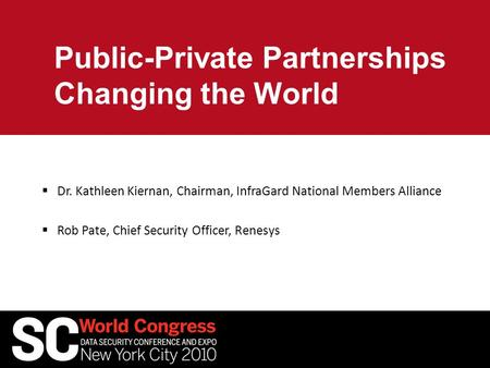 Public-Private Partnerships Changing the World  Dr. Kathleen Kiernan, Chairman, InfraGard National Members Alliance  Rob Pate, Chief Security Officer,