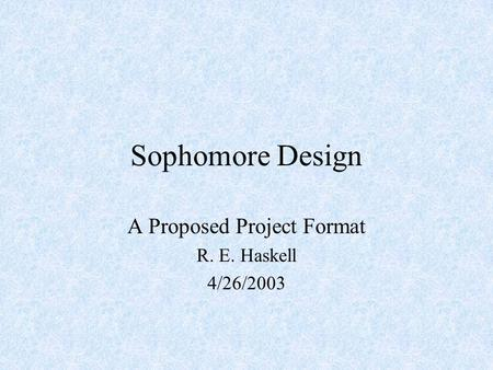Sophomore Design A Proposed Project Format R. E. Haskell 4/26/2003.