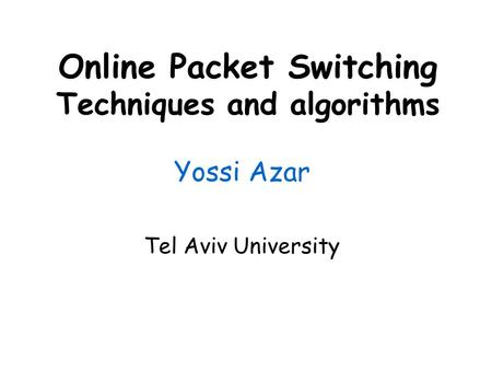 Online Packet Switching Techniques and algorithms Yossi Azar Tel Aviv University.