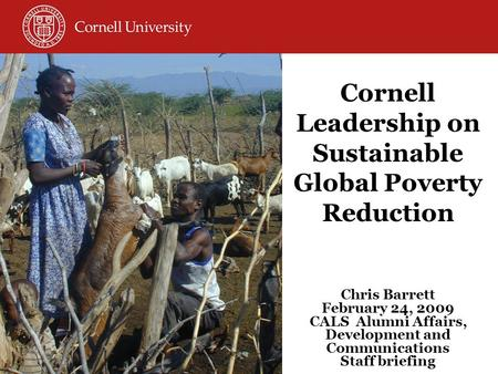 Cornell Leadership on Sustainable Global Poverty Reduction Chris Barrett February 24, 2009 CALS Alumni Affairs, Development and Communications Staff briefing.