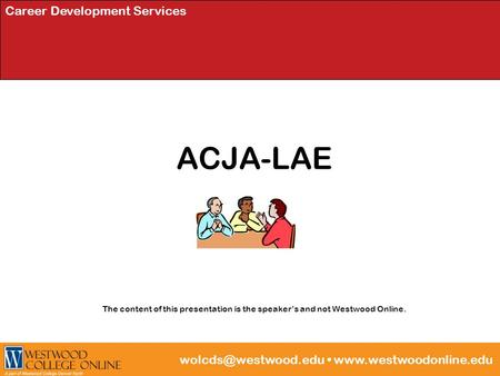 Career Development Services ACJA-LAE The content of this presentation is the speaker's and not Westwood Online.