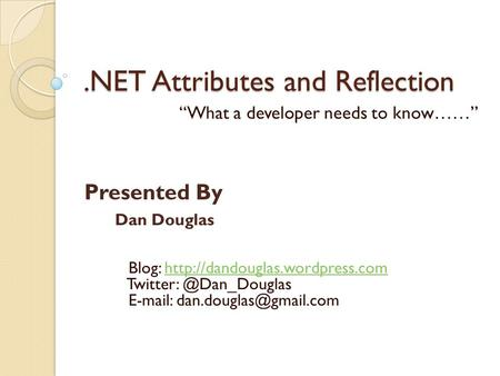 ".NET Attributes and Reflection ""What a developer needs to know……"" Dan Douglas Blog:"