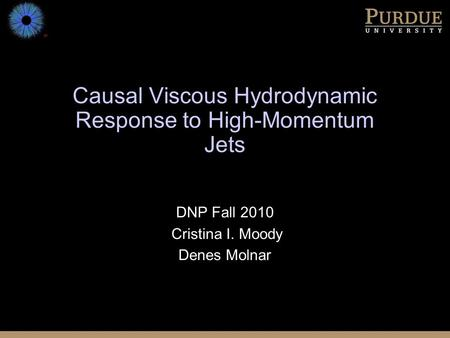 Causal Viscous Hydrodynamic Response to High-Momentum Jets DNP Fall 2010 Cristina I. Moody Denes Molnar.