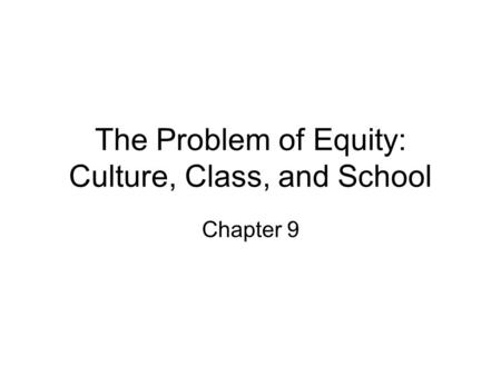 The Problem of Equity: Culture, Class, and School Chapter 9.