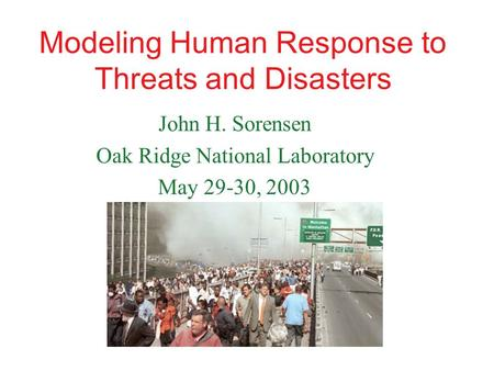 Modeling Human Response to Threats and Disasters John H. Sorensen Oak Ridge National Laboratory May 29-30, 2003.