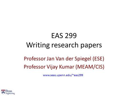 EAS 299 Writing research papers Professor Jan Van der Spiegel (ESE) Professor Vijay Kumar (MEAM/CIS) www.seas.upenn.edu/~eas299.