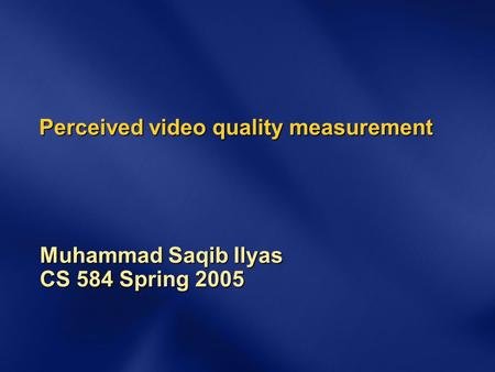 Perceived video quality measurement Muhammad Saqib Ilyas CS 584 Spring 2005.