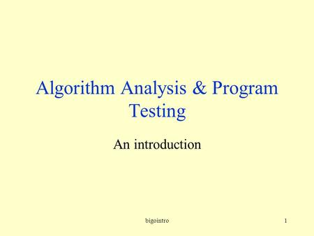 Bigointro1 Algorithm Analysis & Program Testing An introduction.
