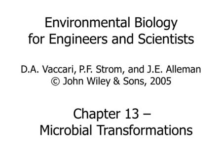 Environmental Biology for Engineers and Scientists D.A. Vaccari, P.F. Strom, and J.E. Alleman © John Wiley & Sons, 2005 Chapter 13 – Microbial Transformations.