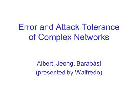 Error and Attack Tolerance of Complex Networks Albert, Jeong, Barabási (presented by Walfredo)