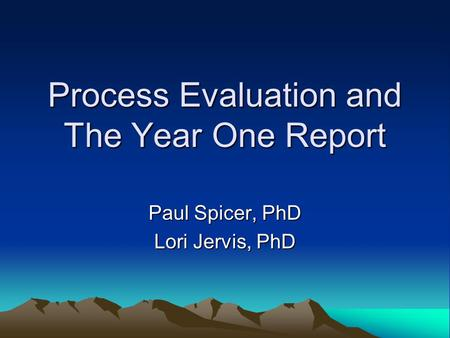 Process Evaluation and The Year One Report Paul Spicer, PhD Lori Jervis, PhD.