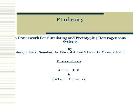 P t o l e m y A Framework For Simulating and Prototyping Heterogeneous Systems by Joseph Buck, Soonhoi Ha, Edward A. Lee & David G. Messerschmitt P r e.