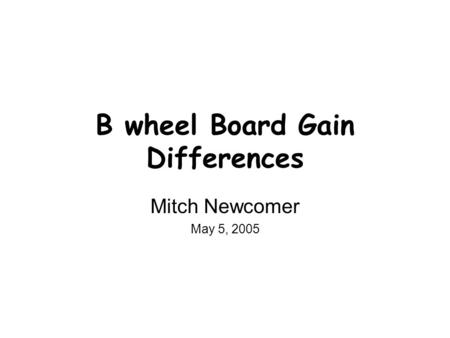 B wheel Board Gain Differences Mitch Newcomer May 5, 2005.