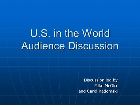 U.S. in the World Audience Discussion Discussion led by Mike McGirr and Carol Radomski.