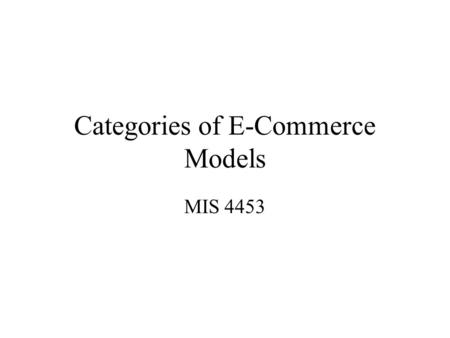 Categories of E-Commerce Models MIS 4453. B2B B2C C2B C2C Consumers Business And selling to... Business originating from... Business Consumers Four distinct.