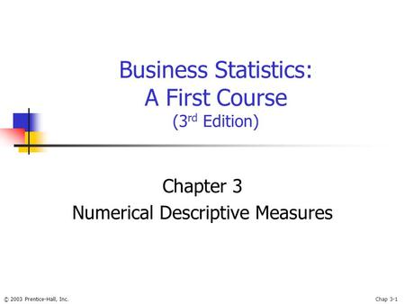 © 2003 Prentice-Hall, Inc.Chap 3-1 Business Statistics: A First Course (3 rd Edition) Chapter 3 Numerical Descriptive Measures.