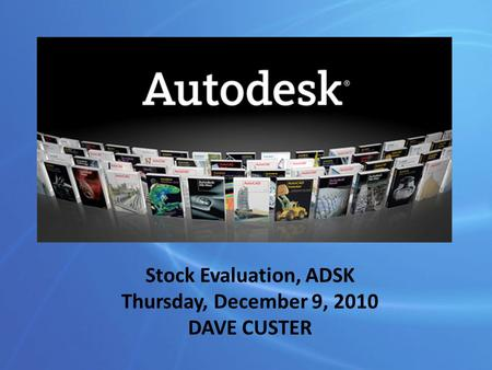 Stock Evaluation, ADSK Thursday, December 9, 2010 DAVE CUSTER.
