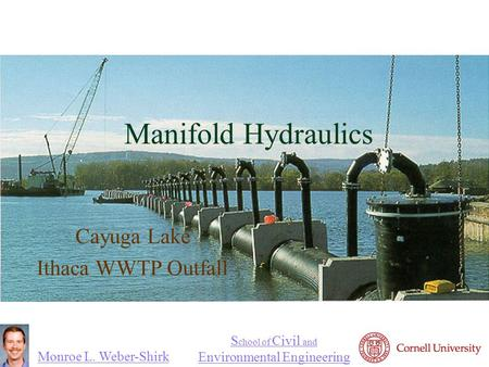 Monroe L. Weber-Shirk S chool of Civil and Environmental Engineering Manifold Hydraulics Cayuga Lake Ithaca WWTP Outfall.
