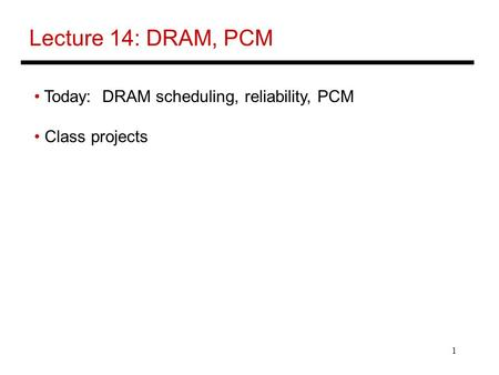 1 Lecture 14: DRAM, PCM Today: DRAM scheduling, reliability, PCM Class projects.
