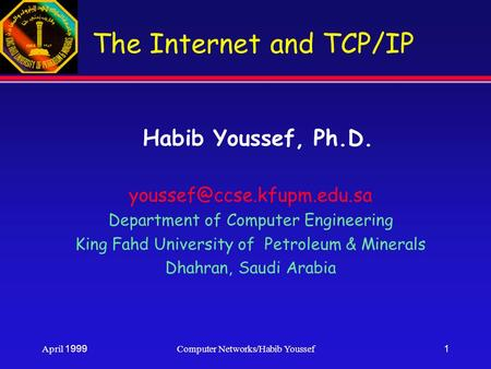 April 1999Computer Networks/Habib Youssef1 The Internet and TCP/<strong>IP</strong> Habib Youssef, Ph.D. Department of Computer Engineering King.