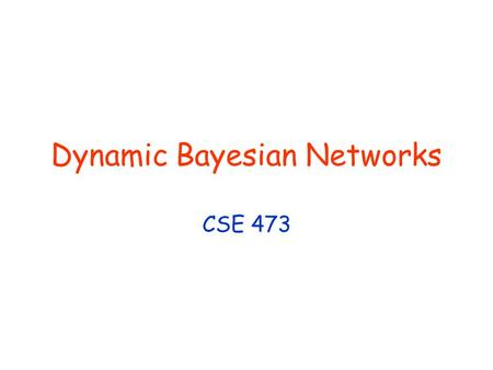 Dynamic Bayesian Networks CSE 473. © Daniel S. Weld 2 473 Topics Agency Problem Spaces Search Knowledge Representation Reinforcement Learning InferencePlanningLearning.