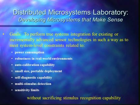 Distributed Microsystems Laboratory: Developing Microsystems that Make Sense Goals: To perform true systems integration for existing or incrementally advanced.