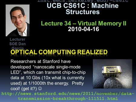"Inst.eecs.berkeley.edu/~cs61c UCB CS61C : Machine Structures Lecture 34 – Virtual Memory II 2010-04-16 Researchers at Stanford have developed ""nanoscale."