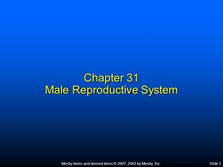 Mosby items and derived items © 2007, 2003 by Mosby, Inc.Slide 1 Chapter 31 Male Reproductive System.