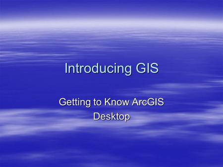 Introducing GIS Getting to Know ArcGIS Desktop. Brief History Recap  Studying the world using maps and globes  Models are now found inside computers.