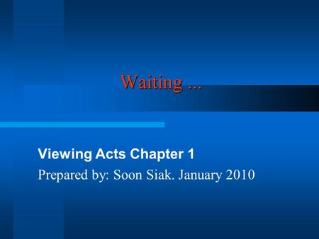 Waiting... Viewing Acts Chapter 1 Prepared by: Soon Siak. January 2010.