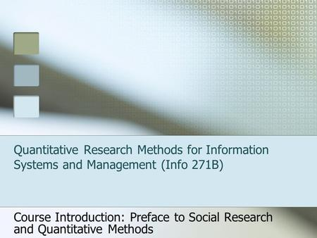 Quantitative Research Methods for Information Systems and Management (Info 271B) Course Introduction: Preface to Social Research and Quantitative Methods.