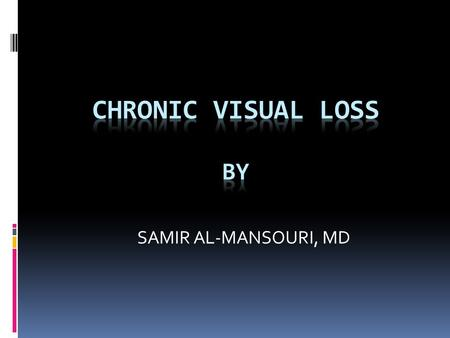 SAMIR AL-MANSOURI, MD. e.g. - cataract - glaucoma - macular degeneration - diabetic retinopathy Chronic = slowly progressive visual loss Major causes: